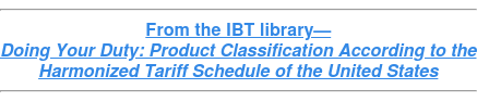 From the IBT library— Doing Your Duty: Product Classification According to the Harmonized Tariff Schedule of the United States